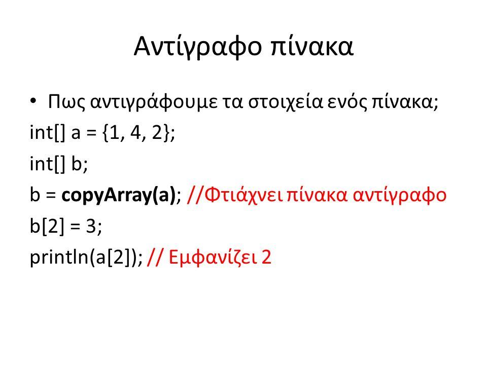 Αντίγραφο πίνακα Πως αντιγράφουμε τα στοιχεία ενός πίνακα; int[] a = {1, 4, 2}; int[] b; b = copyArray(a); //Φτιάχνει πίνακα αντίγραφο b[2] = 3; println(a[2]); // Εμφανίζει 2