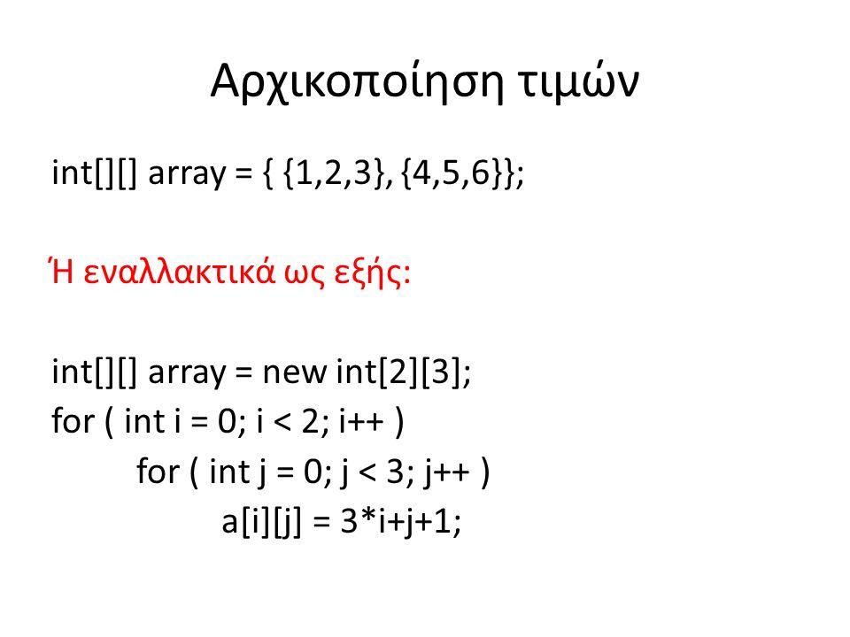 Αρχικοποίηση τιμών int[][] array = { {1,2,3}, {4,5,6}}; Ή εναλλακτικά ως εξής: int[][] array = new int[2][3]; for ( int i = 0; i < 2; i++ ) for ( int j = 0; j < 3; j++ ) a[i][j] = 3*i+j+1;