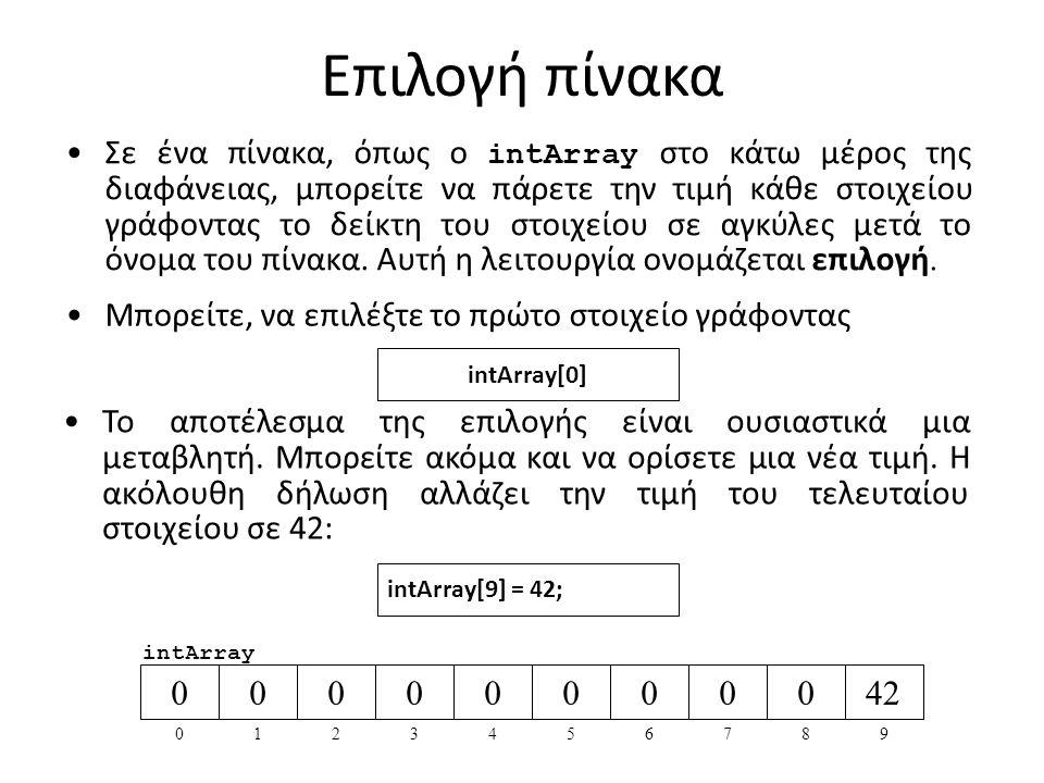 Επιλογή πίνακα Σε ένα πίνακα, όπως ο intArray στο κάτω μέρος της διαφάνειας, μπορείτε να πάρετε την τιμή κάθε στοιχείου γράφοντας το δείκτη του στοιχείου σε αγκύλες μετά το όνομα του πίνακα.