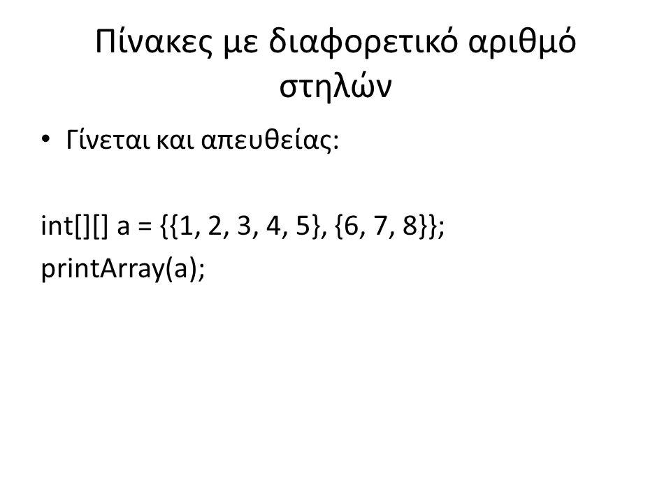 Πίνακες με διαφορετικό αριθμό στηλών Γίνεται και απευθείας: int[][] a = {{1, 2, 3, 4, 5}, {6, 7, 8}}; printArray(a);