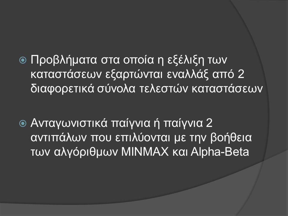  Προβλήματα στα οποία η εξέλιξη των καταστάσεων εξαρτώνται εναλλάξ από 2 διαφορετικά σύνολα τελεστών καταστάσεων  Ανταγωνιστικά παίγνια ή παίγνια 2 αντιπάλων που επιλύονται με την βοήθεια των αλγόριθμων MINMAX και Alpha-Beta
