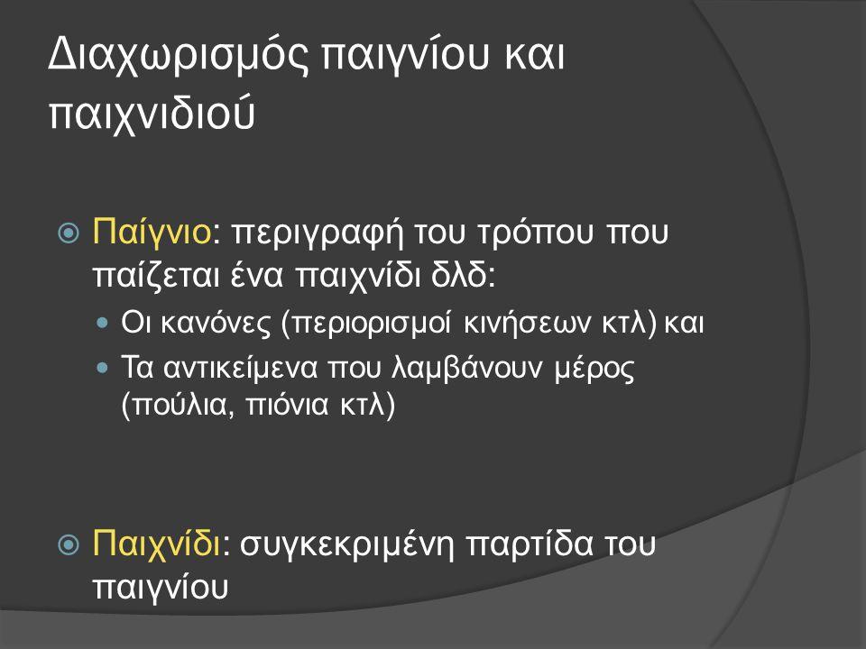 Διαχωρισμός παιγνίου και παιχνιδιού  Παίγνιο: περιγραφή του τρόπου που παίζεται ένα παιχνίδι δλδ: Οι κανόνες (περιορισμοί κινήσεων κτλ) και Τα αντικείμενα που λαμβάνουν μέρος (πούλια, πιόνια κτλ)  Παιχνίδι: συγκεκριμένη παρτίδα του παιγνίου