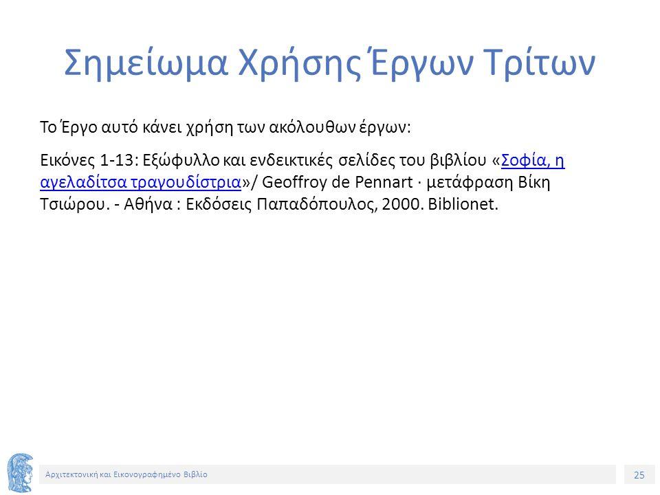 25 Αρχιτεκτονική και Εικονογραφημένο Βιβλίο Σημείωμα Χρήσης Έργων Τρίτων Το Έργο αυτό κάνει χρήση των ακόλουθων έργων: Εικόνες 1-13: Εξώφυλλο και ενδεικτικές σελίδες του βιβλίου «Σοφία, η αγελαδίτσα τραγουδίστρια»/ Geoffroy de Pennart · μετάφραση Βίκη Τσιώρου.