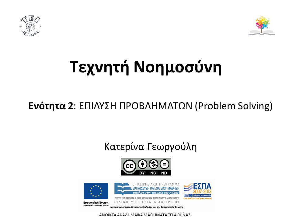 Τεχνητή Νοημοσύνη Ενότητα 2: ΕΠΙΛΥΣΗ ΠΡΟΒΛΗΜΑΤΩΝ (Problem Solving) Κατερίνα Γεωργούλη ΑΝΟΙΚΤΑ ΑΚΑΔΗΜΑΪΚΑ ΜΑΘΗΜΑΤΑ TEI ΑΘΗΝΑΣ