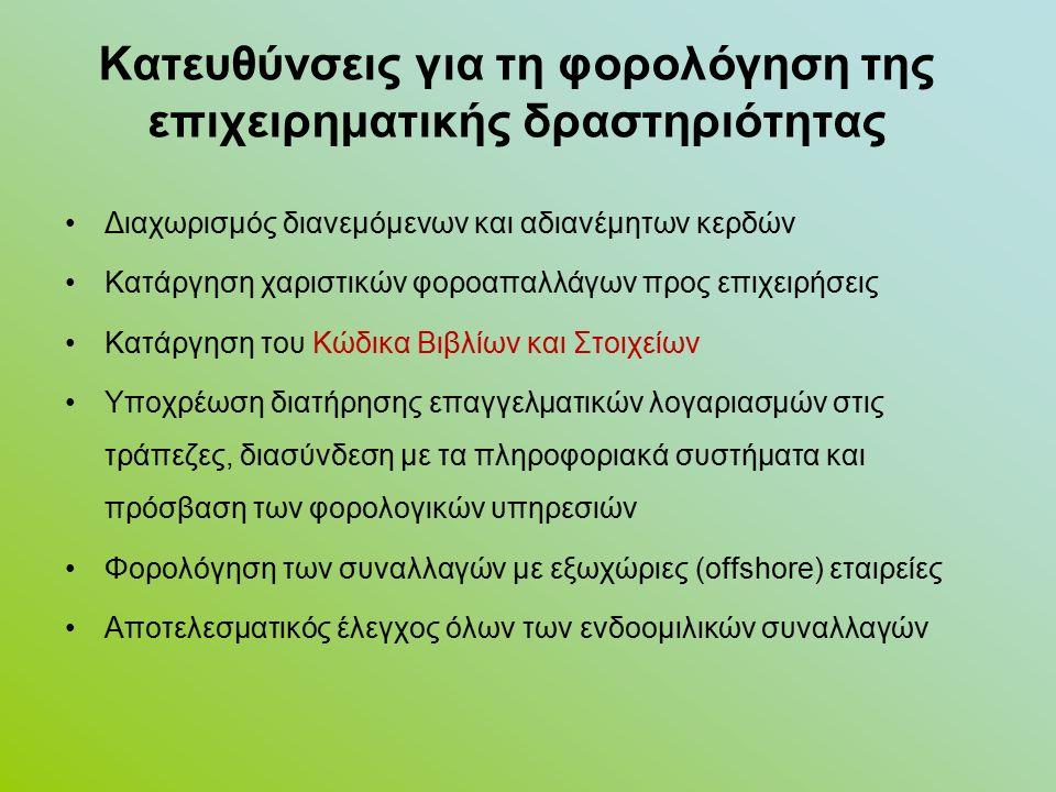 Κατευθύνσεις για τη φορολόγηση της επιχειρηματικής δραστηριότητας Διαχωρισμός διανεμόμενων και αδιανέμητων κερδών Κατάργηση χαριστικών φοροαπαλλάγων προς επιχειρήσεις Κατάργηση του Κώδικα Βιβλίων και Στοιχείων Υποχρέωση διατήρησης επαγγελματικών λογαριασμών στις τράπεζες, διασύνδεση με τα πληροφοριακά συστήματα και πρόσβαση των φορολογικών υπηρεσιών Φορολόγηση των συναλλαγών με εξωχώριες (offshore) εταιρείες Αποτελεσματικός έλεγχος όλων των ενδοομιλικών συναλλαγών