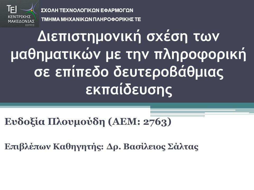 Διεπιστημονική σχέση των μαθηματικών με την πληροφορική σε επίπεδο δευτεροβάθμιας εκπαίδευσης Ευδοξία Πλουμούδη (ΑΕΜ: 2763) Επιβλέπων Καθηγητής: Δρ. Β