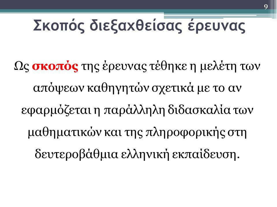 Σκοπός διεξαχθείσας έρευνας 9 Ως σκοπός της έρευνας τέθηκε η μελέτη των απόψεων καθηγητών σχετικά με το αν εφαρμόζεται η παράλληλη διδασκαλία των μαθηματικών και της πληροφορικής στη δευτεροβάθμια ελληνική εκπαίδευση.