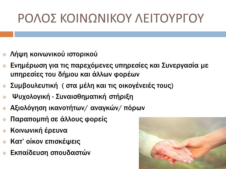 ΡΟΛΟΣ ΚΟΙΝΩΝΙΚΟΥ ΛΕΙΤΟΥΡΓΟΥ  Λήψη κοινωνικού ιστορικού  Ενημέρωση για τις παρεχόμενες υπηρεσίες και Συνεργασία με υπηρεσίες του δήμου και άλλων φορέων  Συμβουλευτική ( στα μέλη και τις οικογένειές τους)  Ψυχολογική - Συναισθηματική στήριξη  Αξιολόγηση ικανοτήτων/ αναγκών/ πόρων  Παραπομπή σε άλλους φορείς  Κοινωνική έρευνα  Κατ' οίκον επισκέψεις  Εκπαίδευση σπουδαστών