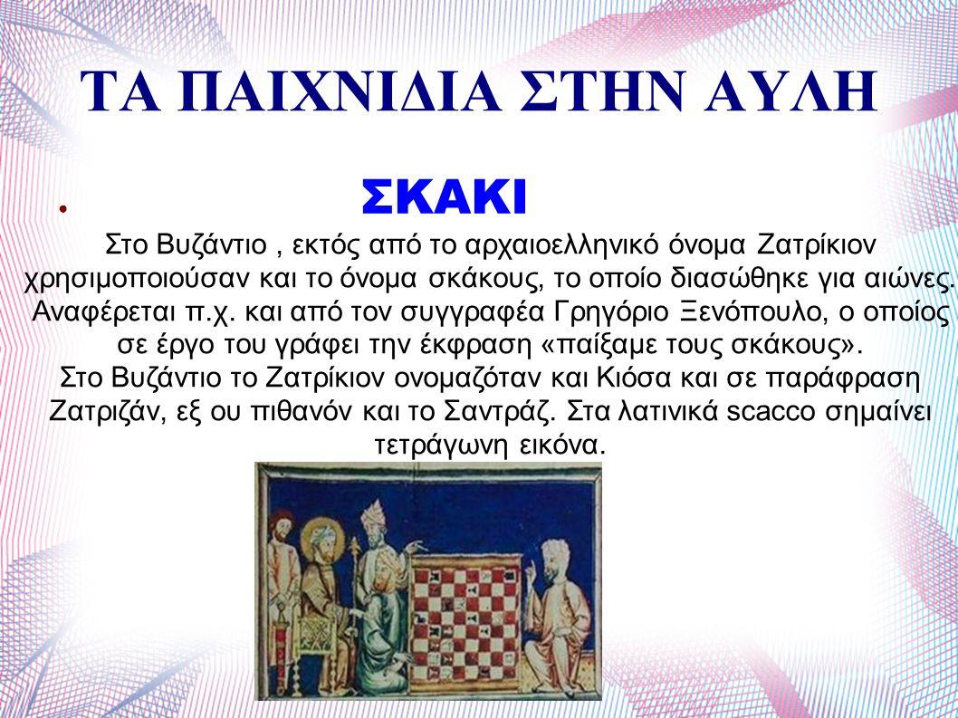 ΤΑ ΠΑΙΧΝΙΔΙΑ ΣΤΗΝ ΑΥΛΗ ● ΣΚΑΚΙ Στο Βυζάντιο, εκτός από το αρχαιοελληνικό όνομα Ζατρίκιον χρησιμοποιούσαν και το όνομα σκάκους, το οποίο διασώθηκε για αιώνες.