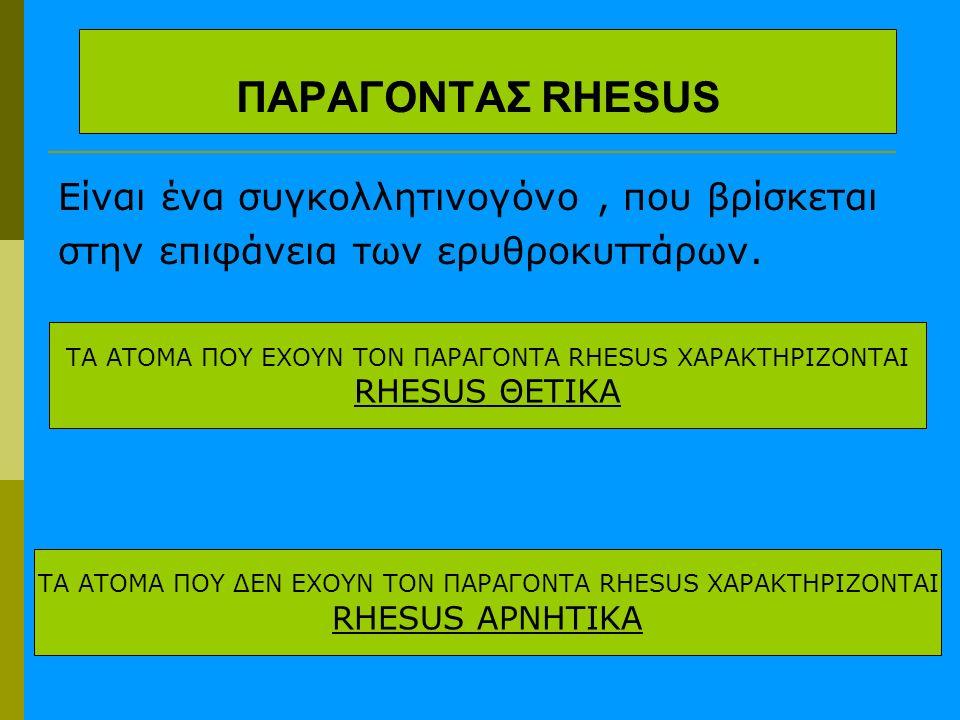 ΠΑΡΑΓΟΝΤΑΣ RHESUS Είναι ένα συγκολλητινογόνο, που βρίσκεται στην επιφάνεια των ερυθροκυττάρων. ΤΑ ΑΤΟΜΑ ΠΟΥ ΕΧΟΥΝ ΤΟΝ ΠΑΡΑΓΟΝΤΑ RHESUS ΧΑΡΑΚΤΗΡΙΖΟΝΤΑΙ