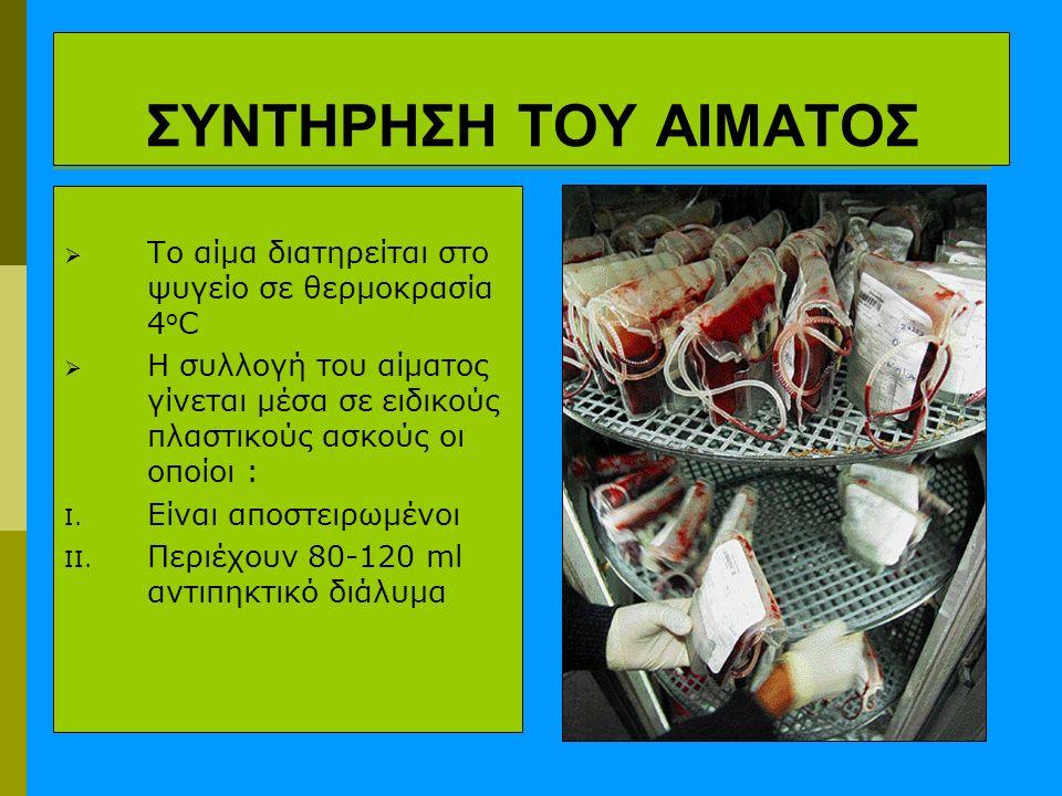 ΣΥΝΤΗΡΗΣΗ ΤΟΥ ΑΙΜΑΤΟΣ  Το αίμα διατηρείται στο ψυγείο σε θερμοκρασία 4 ο C  H συλλογή του αίματος γίνεται μέσα σε ειδικούς πλαστικούς ασκούς οι οποίοι : I.