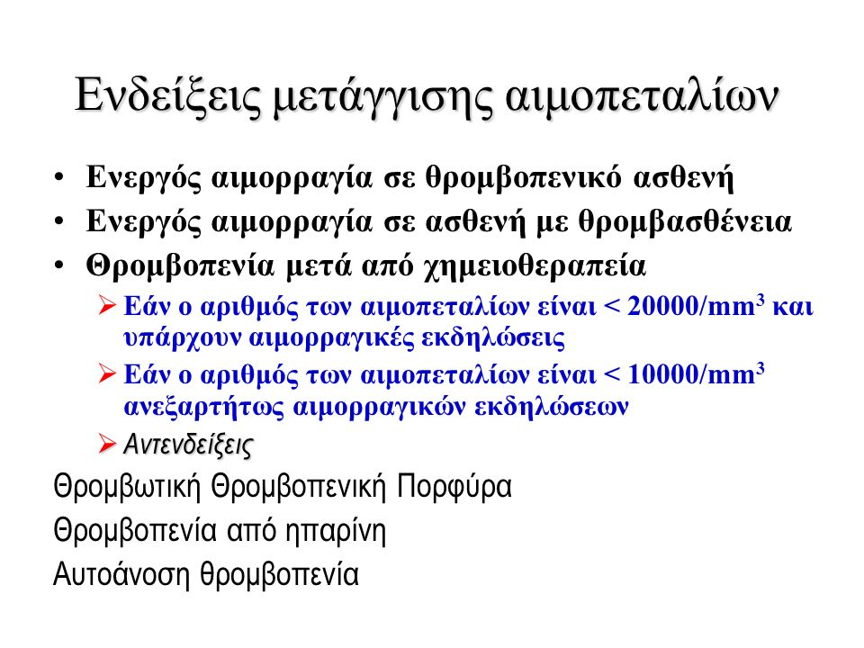 Ενδείξεις μετάγγισης αιμοπεταλίων Ενεργός αιμορραγία σε θρομβοπενικό ασθενή Ενεργός αιμορραγία σε ασθενή με θρομβασθένεια Θρομβοπενία μετά από χημειοθεραπεία  Εάν ο αριθμός των αιμοπεταλίων είναι < 20000/mm 3 και υπάρχουν αιμορραγικές εκδηλώσεις  Εάν ο αριθμός των αιμοπεταλίων είναι < 10000/mm 3 ανεξαρτήτως αιμορραγικών εκδηλώσεων  Αντενδείξεις Θρομβωτική Θρομβοπενική Πορφύρα Θρομβοπενία από ηπαρίνη Αυτοάνοση θρομβοπενία