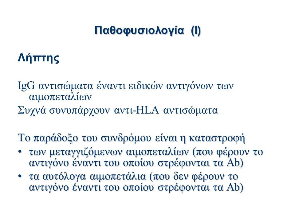 Παθοφυσιολογία(I) Παθοφυσιολογία (I) Λήπτης IgG αντισώματα έναντι ειδικών αντιγόνων των αιμοπεταλίων Συχνά συνυπάρχουν αντι-HLA αντισώματα Το παράδοξο του συνδρόμου είναι η καταστροφή των μεταγγιζόμενων αιμοπεταλίων (που φέρουν το αντιγόνο έναντι του οποίου στρέφονται τα Ab)των μεταγγιζόμενων αιμοπεταλίων (που φέρουν το αντιγόνο έναντι του οποίου στρέφονται τα Ab) τα αυτόλογα αιμοπετάλια (που δεν φέρουν το αντιγόνο έναντι του οποίου στρέφονται τα Ab)τα αυτόλογα αιμοπετάλια (που δεν φέρουν το αντιγόνο έναντι του οποίου στρέφονται τα Ab)