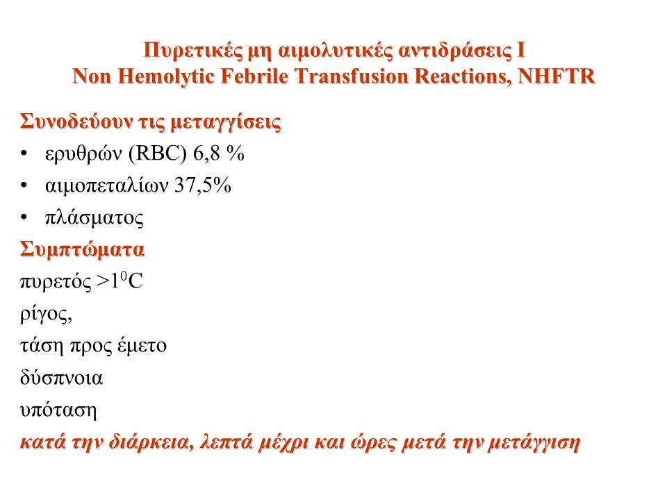 Πυρετικές μη αιμολυτικές αντιδράσεις Ι Non Hemolytic Febrile Transfusion Reactions, NHFTR Συνοδεύουν τις μεταγγίσεις ερυθρών (RBC) 6,8 % αιμοπεταλίων 37,5% πλάσματοςΣυμπτώματα πυρετός >1 0 C ρίγος, τάση προς έμετο δύσπνοια υπόταση κατά την διάρκεια, λεπτά μέχρι και ώρες μετά την μετάγγιση