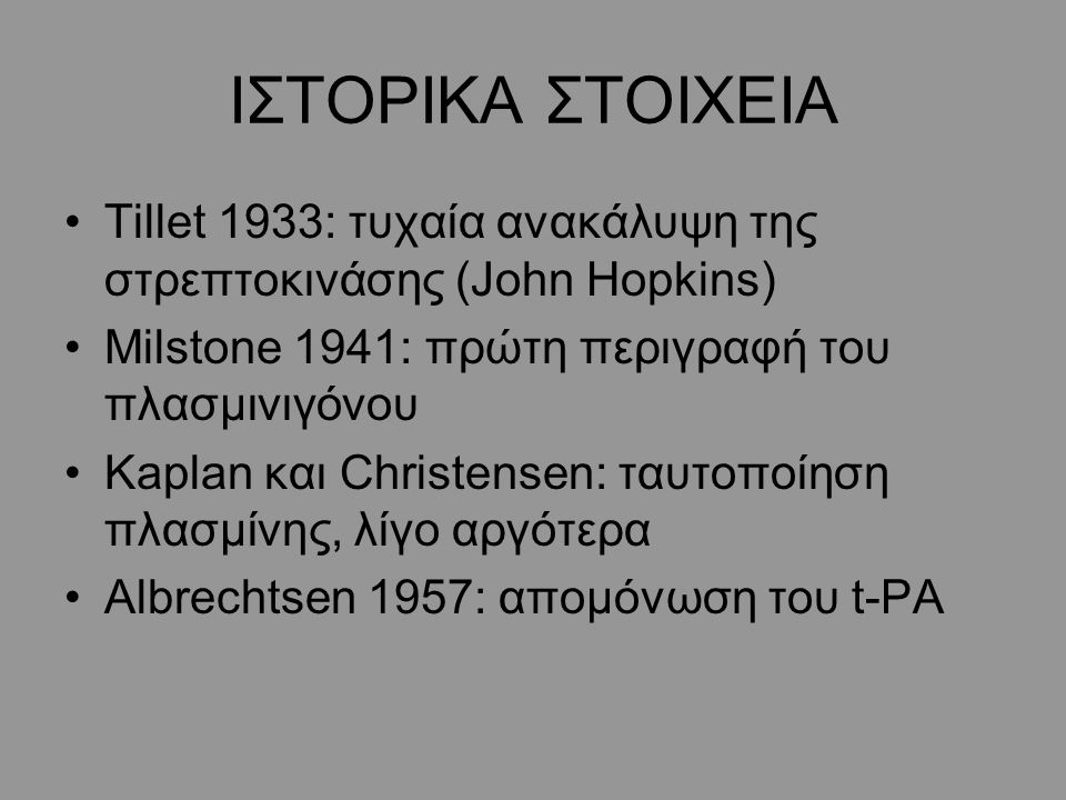 ΙΣΤΟΡΙΚΑ ΣΤΟΙΧΕΙΑ Tillet 1933: τυχαία ανακάλυψη της στρεπτοκινάσης (John Hopkins) Μilstone 1941: πρώτη περιγραφή του πλασμινιγόνου Kaplan και Christensen: ταυτοποίηση πλασμίνης, λίγο αργότερα Albrechtsen 1957: απομόνωση του t-PA
