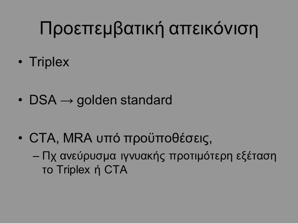 Προεπεμβατική απεικόνιση Triplex DSA → golden standard CTA, MRA υπό προϋποθέσεις, –Πχ ανεύρυσμα ιγνυακής προτιμότερη εξέταση το Triplex ή CTA