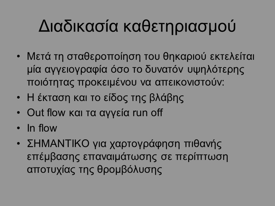 Διαδικασία καθετηριασμού Μετά τη σταθεροποίηση του θηκαριού εκτελείται μία αγγειογραφία όσο το δυνατόν υψηλότερης ποιότητας προκειμένου να απεικονιστούν: Η έκταση και το είδος της βλάβης Out flow και τα αγγεία run off In flow ΣΗΜΑΝΤΙΚΟ για χαρτογράφηση πιθανής επέμβασης επαναιμάτωσης σε περίπτωση αποτυχίας της θρομβόλυσης