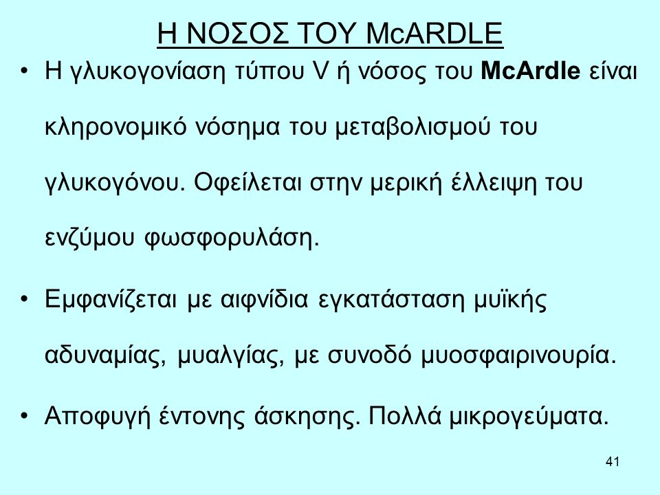 41 Η ΝΟΣΟΣ ΤΟΥ McARDLE Η γλυκογονίαση τύπου V ή νόσος του McArdle είναι κληρονομικό νόσημα του μεταβολισμού του γλυκογόνου. Oφείλεται στην μερική έλλε