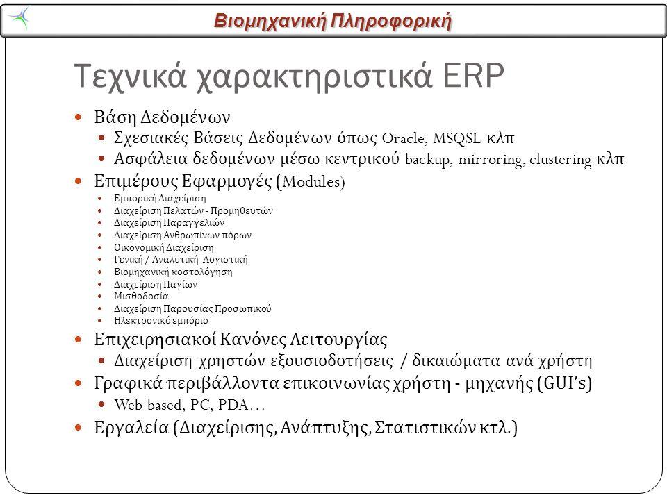 Βιομηχανική Πληροφορική Τεχνικά χαρακτηριστικά ERP Βάση Δεδομένων Σχεσιακές Βάσεις Δεδομένων όπως Oracle, MSQSL κλπ Ασφάλεια δεδομένων μέσω κεντρικού backup, mirroring, clustering κλπ Επιμέρους Εφαρμογές (Modules) Εμπορική Διαχείριση Διαχείριση Πελατών - Προμηθευτών Διαχείριση Παραγγελιών Διαχείριση Ανθρωπίνων πόρων Οικονομική Διαχείριση Γενική / Αναλυτική Λογιστική Βιομηχανική κοστολόγηση Διαχείριση Παγίων Μισθοδοσία Διαχείριση Παρουσίας Προσωπικού Ηλεκτρονικό εμπόριο Επιχειρησιακοί Κανόνες Λειτουργίας Διαχείριση χρηστών εξουσιοδοτήσεις / δικαιώματα ανά χρήστη Γραφικά περιβάλλοντα επικοινωνίας χρήστη - μηχανής (GUI's) Web based, PC, PDA… Εργαλεία ( Διαχείρισης, Ανάπτυξης, Στατιστικών κτλ.)