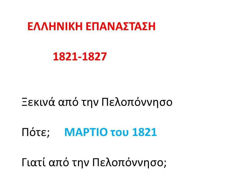 ΕΛΛΗΝΙΚΗ ΕΠΑΝΑΣΤΑΣΗ 1821-1827 Ξεκινά από την Πελοπόννησο Πότε; ΜΑΡΤΙΟ του 1821 Γιατί από την Πελοπόννησο;