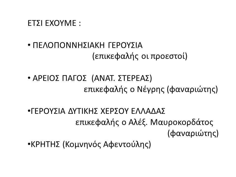 ΕΤΣΙ ΕΧΟΥΜΕ : ΠΕΛΟΠΟΝΝΗΣΙΑΚΗ ΓΕΡΟΥΣΙΑ (επικεφαλής οι προεστοί) ΑΡΕΙΟΣ ΠΑΓΟΣ (ΑΝΑΤ. ΣΤΕΡΕΑΣ) επικεφαλής ο Νέγρης (φαναριώτης) ΓΕΡΟΥΣΙΑ ΔΥΤΙΚΗΣ ΧΕΡΣΟΥ Ε