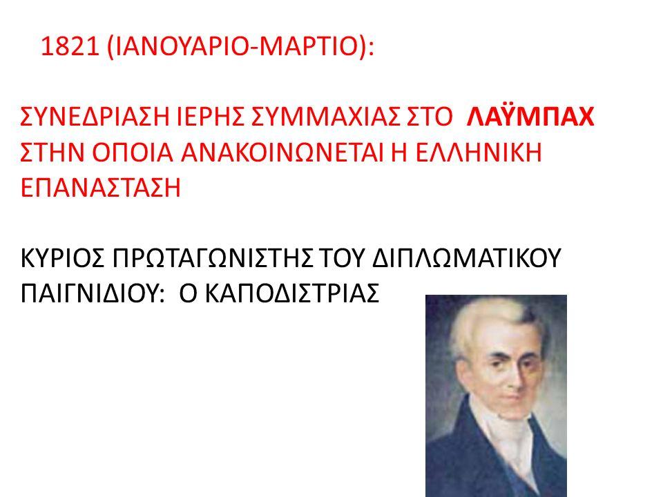 1821 (ΙΑΝΟΥΑΡΙΟ-ΜΑΡΤΙΟ): ΣΥΝΕΔΡΙΑΣΗ ΙΕΡΗΣ ΣΥΜΜΑΧΙΑΣ ΣΤΟ ΛΑΫΜΠΑΧ ΣΤΗΝ ΟΠΟΙΑ ΑΝΑΚΟΙΝΩΝΕΤΑΙ Η ΕΛΛΗΝΙΚΗ ΕΠΑΝΑΣΤΑΣΗ ΚΥΡΙΟΣ ΠΡΩΤΑΓΩΝΙΣΤΗΣ ΤΟΥ ΔΙΠΛΩΜΑΤΙΚΟΥ ΠΑΙΓΝΙΔΙΟΥ: Ο ΚΑΠΟΔΙΣΤΡΙΑΣ