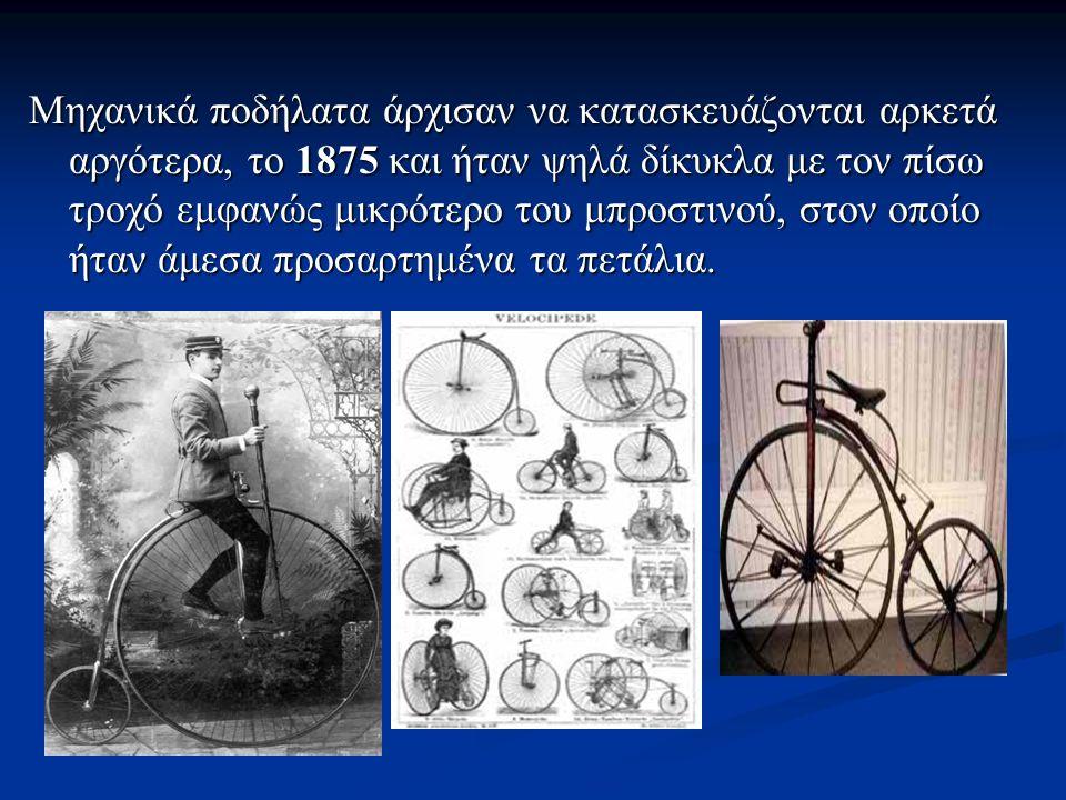 Μηχανικά ποδήλατα άρχισαν να κατασκευάζονται αρκετά αργότερα, το 1875 και ήταν ψηλά δίκυκλα με τον πίσω τροχό εμφανώς μικρότερο του μπροστινού, στον ο