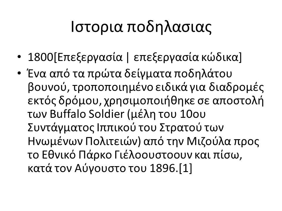 Ιστορια ποδηλασιας 1800[Επεξεργασία | επεξεργασία κώδικα] Ένα από τα πρώτα δείγματα ποδηλάτου βουνού, τροποποιημένο ειδικά για διαδρομές εκτός δρόμου, χρησιμοποιήθηκε σε αποστολή των Buffalo Soldier (μέλη του 10ου Συντάγματος Ιππικού του Στρατού των Ηνωμένων Πολιτειών) από την Μιζούλα προς το Εθνικό Πάρκο Γιέλοουστοουν και πίσω, κατά τον Αύγουστο του 1896.[1]