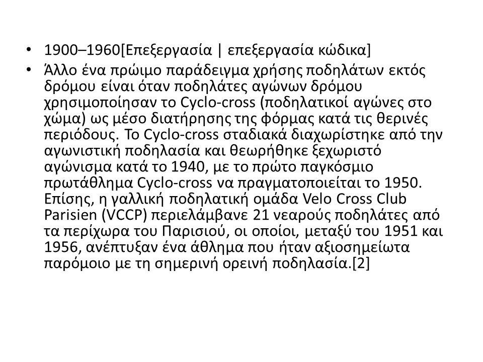 1900–1960[Επεξεργασία | επεξεργασία κώδικα] Άλλο ένα πρώιμο παράδειγμα χρήσης ποδηλάτων εκτός δρόμου είναι όταν ποδηλάτες αγώνων δρόμου χρησιμοποίησαν το Cyclo-cross (ποδηλατικοί αγώνες στο χώμα) ως μέσο διατήρησης της φόρμας κατά τις θερινές περιόδους.