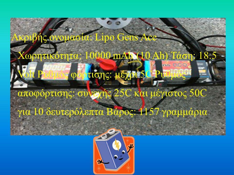 Ακριβής ονομασία: Lipo Gens Ace Χωρητικότητα: 10000 mAh (10 Ah) Τάση: 18.5 Volt Ρυθμός φόρτισης: μέχρι 5C Ρυθμός αποφόρτισης: συνεχής 25C και μέγιστος 50C για 10 δευτερόλεπτα Βάρος: 1157 γραμμάρια