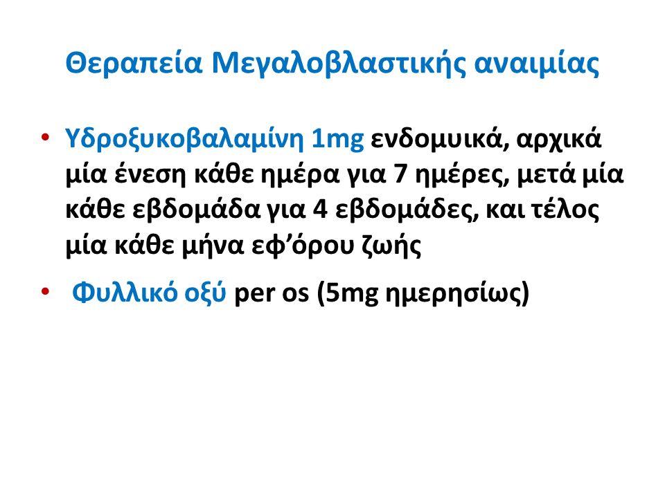Θεραπεία Μεγαλοβλαστικής αναιμίας Υδροξυκοβαλαμίνη 1mg ενδομυικά, αρχικά μία ένεση κάθε ημέρα για 7 ημέρες, μετά μία κάθε εβδομάδα για 4 εβδομάδες, και τέλος μία κάθε μήνα εφ'όρου ζωής Φυλλικό οξύ per os (5mg ημερησίως)