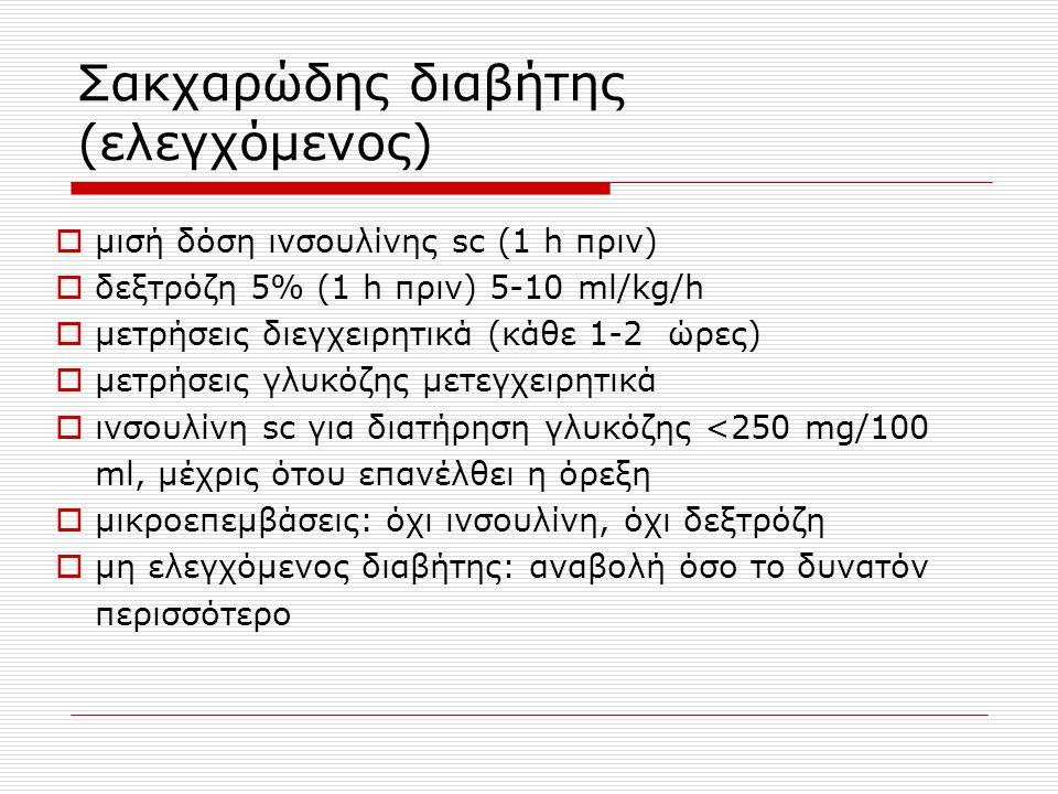 Σακχαρώδης διαβήτης (ελεγχόμενος)  μισή δόση ινσουλίνης sc (1 h πριν)  δεξτρόζη 5% (1 h πριν) 5-10 ml/kg/h  μετρήσεις διεγχειρητικά (κάθε 1-2 ώρες)  μετρήσεις γλυκόζης μετεγχειρητικά  ινσουλίνη sc για διατήρηση γλυκόζης <250 mg/100 ml, μέχρις ότου επανέλθει η όρεξη  μικροεπεμβάσεις: όχι ινσουλίνη, όχι δεξτρόζη  μη ελεγχόμενος διαβήτης: αναβολή όσο το δυνατόν περισσότερο
