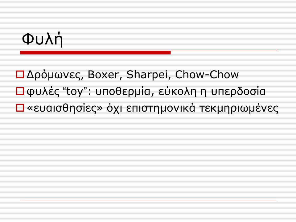 Φυλή  Δρόμωνες, Boxer, Sharpei, Chow-Chow  φυλές toy : υποθερμία, εύκολη η υπερδοσία  «ευαισθησίες» όχι επιστημονικά τεκμηριωμένες