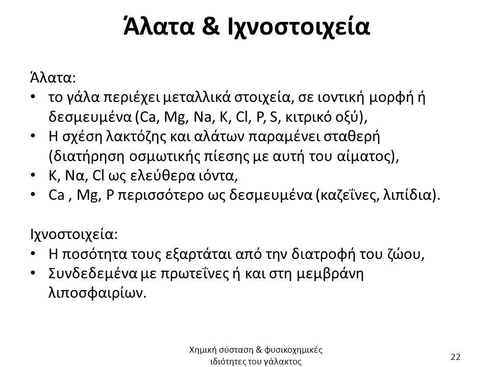 Άλατα & Ιχνοστοιχεία Άλατα: το γάλα περιέχει μεταλλικά στοιχεία, σε ιοντική μορφή ή δεσμευμένα (Ca, Mg, Na, K, Cl, P, S, κιτρικό οξύ), Η σχέση λακτόζης και αλάτων παραμένει σταθερή (διατήρηση οσμωτικής πίεσης με αυτή του αίματος), Κ, Να, Cl ως ελεύθερα ιόντα, Ca, Μg, P περισσότερο ως δεσμευμένα (καζεΐνες, λιπίδια).