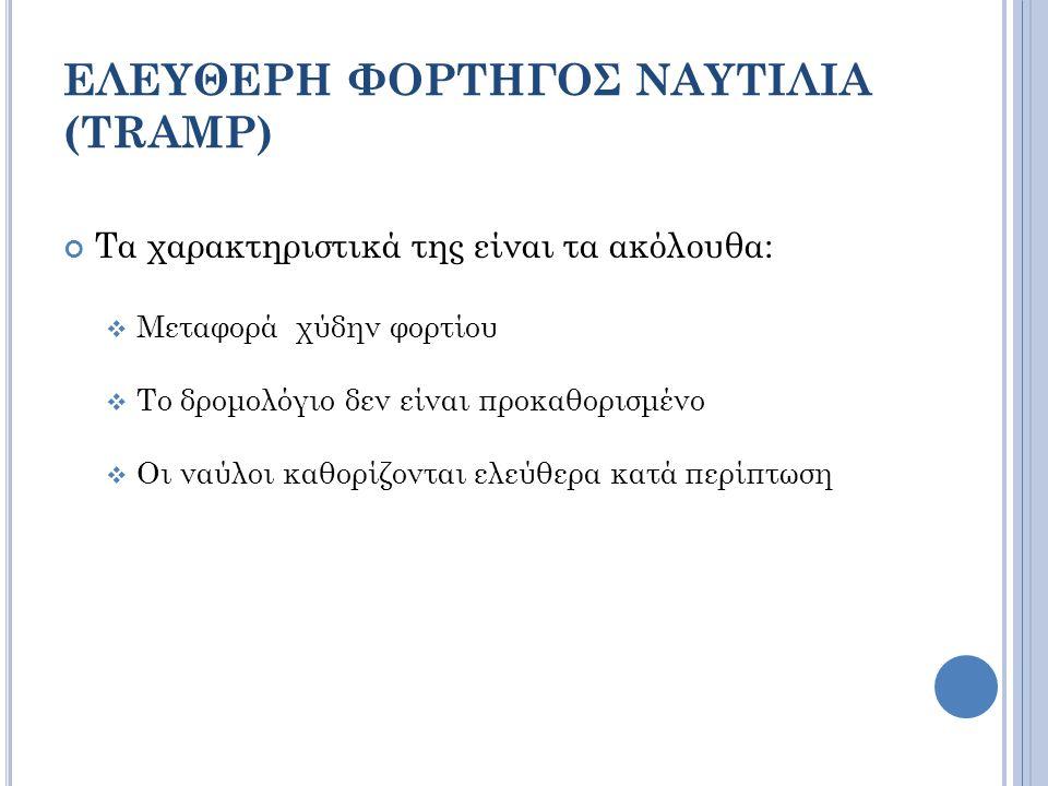 ΕΛΕΥΘΕΡΗ ΦΟΡΤΗΓΟΣ ΝΑΥΤΙΛΙΑ (TRAMP) Τα χαρακτηριστικά της είναι τα ακόλουθα:  Μεταφορά χύδην φορτίου  Το δρομολόγιο δεν είναι προκαθορισμένο  Οι ναύλοι καθορίζονται ελεύθερα κατά περίπτωση