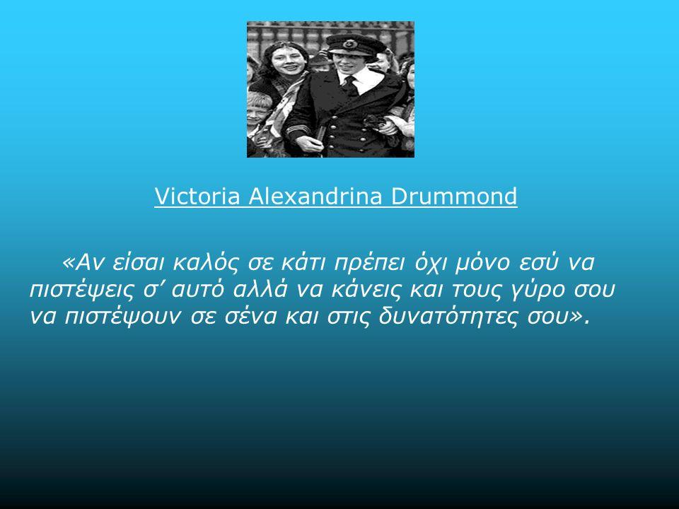 Victoria Alexandrina Drummond «Αν είσαι καλός σε κάτι πρέπει όχι μόνο εσύ να πιστέψεις σ' αυτό αλλά να κάνεις και τους γύρο σου να πιστέψουν σε σένα και στις δυνατότητες σου».