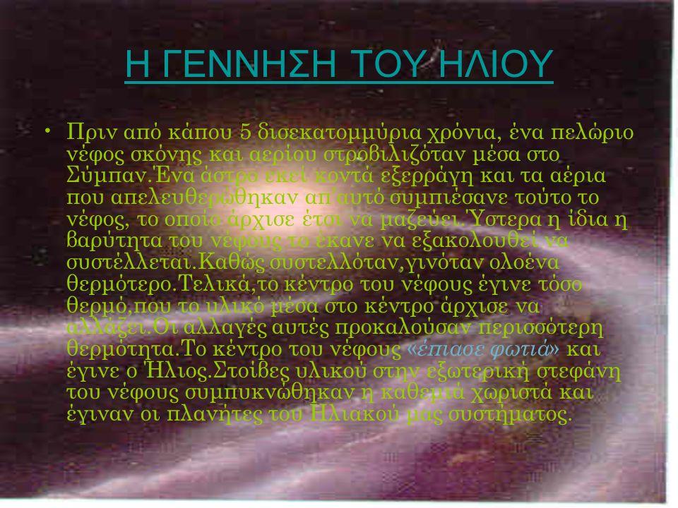 Η ΓΕΝΝΗΣΗ ΤΟΥ ΗΛΙΟΥ Πριν από κάπου 5 δισεκατομμύρια χρόνια, ένα πελώριο νέφος σκόνης και αερίου στροβιλιζόταν μέσα στο Σύμπαν.Ένα άστρο εκεί κοντά εξερράγη και τα αέρια που απελευθερώθηκαν απ'αυτό συμπιέσανε τούτο το νέφος, το οποίο άρχισε έτσι να μαζεύει.Ύστερα η ίδια η βαρύτητα του νέφους το έκανε να εξακολουθεί να συστέλλεται.Καθώς συστελλόταν,γινόταν ολοένα θερμότερο.Τελικά,το κέντρο του νέφους έγινε τόσο θερμό,που το υλικό μέσα στο κέντρο άρχισε να αλλάζει.Οι αλλαγές αυτές προκαλούσαν περισσότερη θερμότητα.Το κέντρο του νέφους « έπιασε φωτιά » και έγινε ο Ήλιος.Στοίβες υλικού στην εξωτερική στεφάνη του νέφους συμπυκνώθηκαν η καθεμιά χωριστά και έγιναν οι πλανήτες του Ηλιακού μας συστήματος.