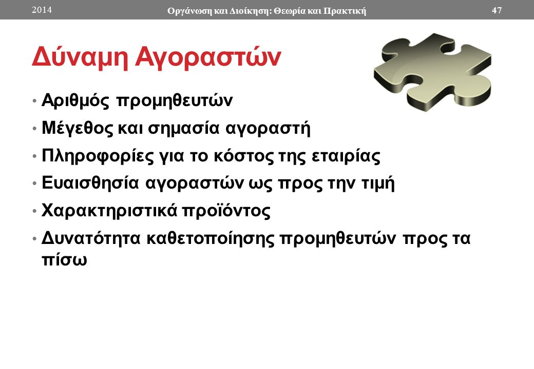 Δύναμη Αγοραστών Αριθμός προμηθευτών Μέγεθος και σημασία αγοραστή Πληροφορίες για το κόστος της εταιρίας Ευαισθησία αγοραστών ως προς την τιμή Χαρακτηριστικά προϊόντος Δυνατότητα καθετοποίησης προμηθευτών προς τα πίσω 2014 Οργάνωση και Διοίκηση: Θεωρία και Πρακτική 47