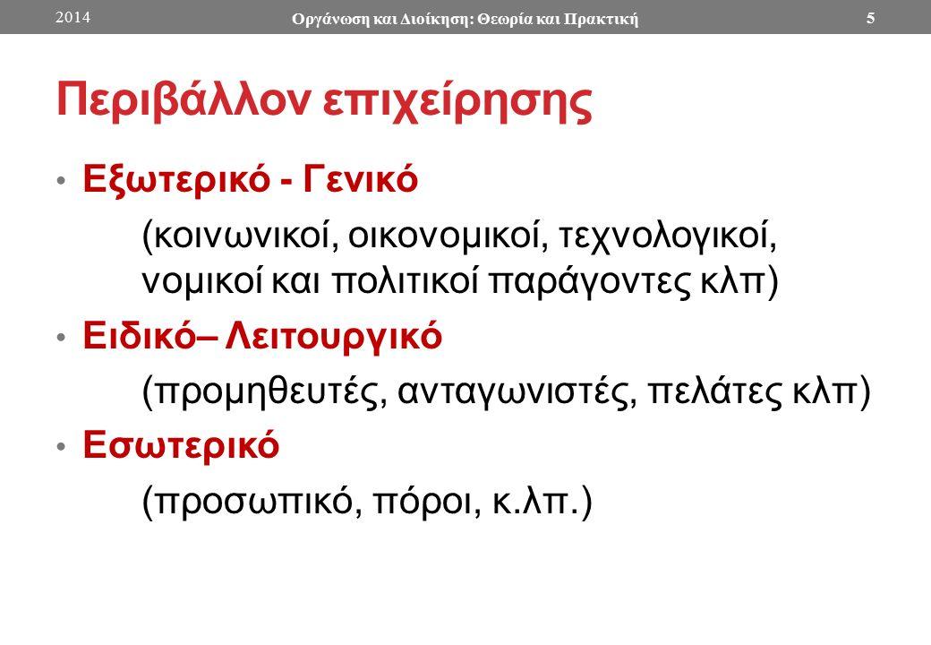 Περιβάλλον επιχείρησης Εξωτερικό - Γενικό (κοινωνικοί, οικονομικοί, τεχνολογικοί, νομικοί και πολιτικοί παράγοντες κλπ) Ειδικό– Λειτουργικό (προμηθευτές, ανταγωνιστές, πελάτες κλπ) Εσωτερικό (προσωπικό, πόροι, κ.λπ.) 2014 Οργάνωση και Διοίκηση: Θεωρία και Πρακτική 5