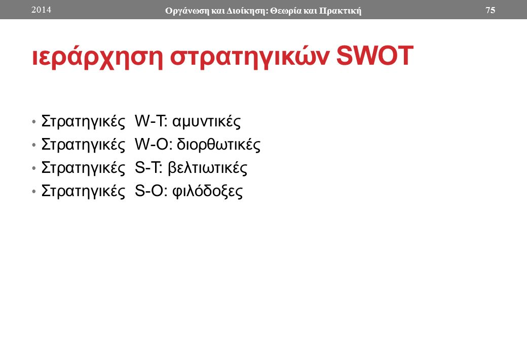 ιεράρχηση στρατηγικών SWOT Στρατηγικές W-T: αμυντικές Στρατηγικές W-O: διορθωτικές Στρατηγικές S-T: βελτιωτικές Στρατηγικές S-Ο: φιλόδοξες 2014 Οργάνωση και Διοίκηση: Θεωρία και Πρακτική 75