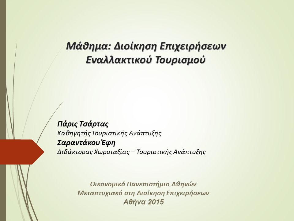 Μάθημα: Διοίκηση Επιχειρήσεων Εναλλακτικού Τουρισμού Πάρις Τσάρτας Καθηγητής Τουριστικής Ανάπτυξης Σαραντάκου Έφη Διδάκτορας Χωροταξίας – Τουριστικής Ανάπτυξης Οικονομικό Πανεπιστήμιο Αθηνών Μεταπτυχιακό στη Διοίκηση Επιχειρήσεων Αθήνα 2015