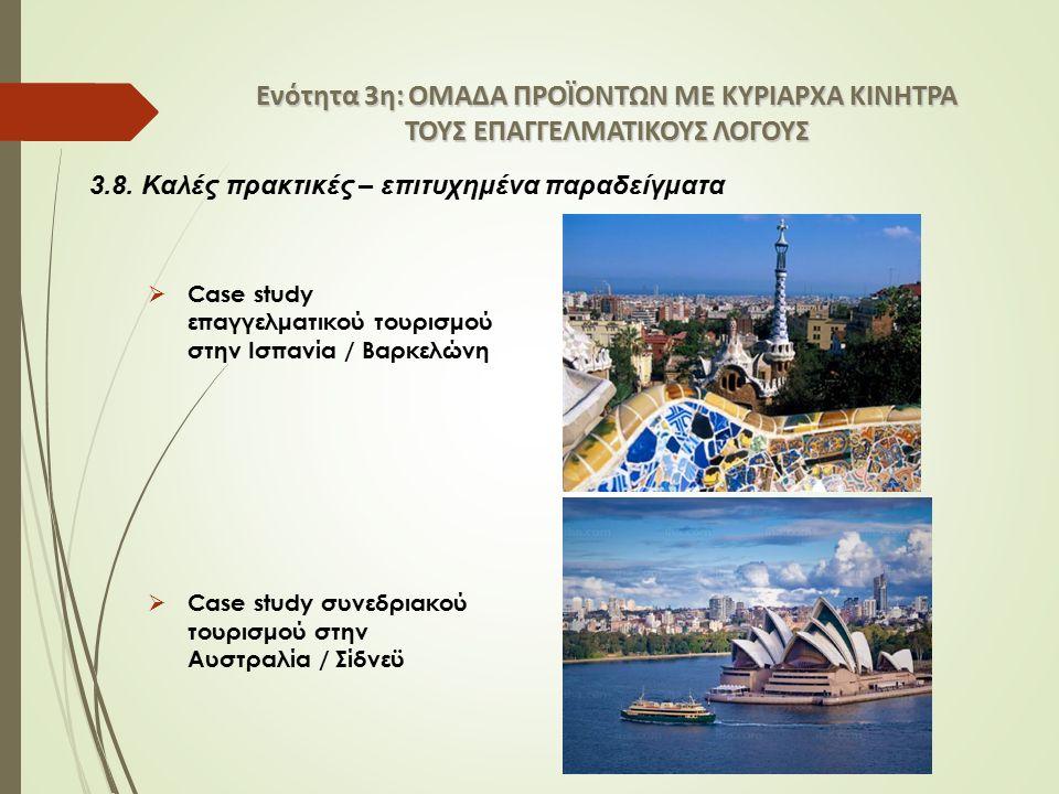 Ενότητα 3η: ΟΜΑΔΑ ΠΡΟΪΟΝΤΩΝ ΜΕ ΚΥΡΙΑΡΧΑ ΚΙΝΗΤΡΑ ΤΟΥΣ ΕΠΑΓΓΕΛΜΑΤΙΚΟΥΣ ΛΟΓΟΥΣ  Case study επαγγελματικού τουρισμού στην Ισπανία / Βαρκελώνη  Case study συνεδριακού τουρισμού στην Αυστραλία / Σίδνεϋ 3.8.