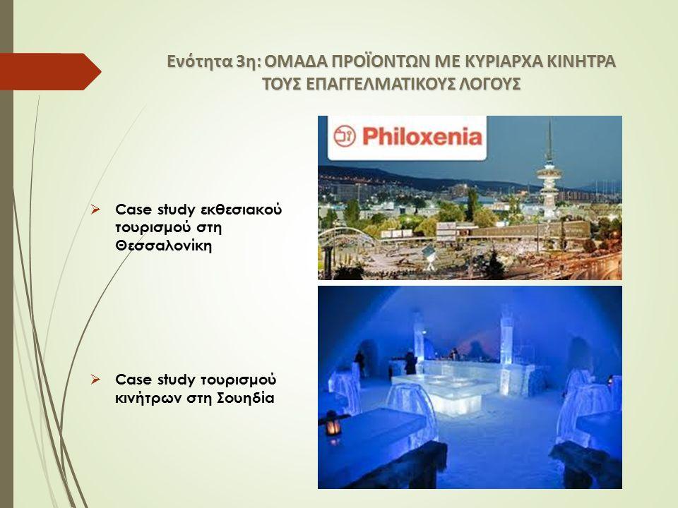 Ενότητα 3η: ΟΜΑΔΑ ΠΡΟΪΟΝΤΩΝ ΜΕ ΚΥΡΙΑΡΧΑ ΚΙΝΗΤΡΑ ΤΟΥΣ ΕΠΑΓΓΕΛΜΑΤΙΚΟΥΣ ΛΟΓΟΥΣ  Case study εκθεσιακού τουρισμού στη Θεσσαλονίκη  Case study τουρισμού κινήτρων στη Σουηδία