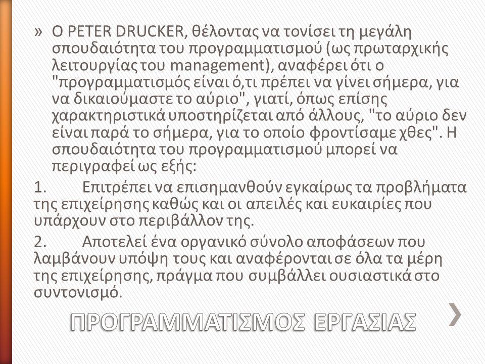 » Ο PETER DRUCKER, θέλοντας να τονίσει τη μεγάλη σπουδαιότητα του προγραμματισμού (ως πρωταρχικής λειτουργίας του management), αναφέρει ότι ο προγραμματισμός είναι ό,τι πρέπει να γίνει σήμερα, για να δικαιούμαστε το αύριο , γιατί, όπως επίσης χαρακτηριστικά υποστηρίζεται από άλλους, το αύριο δεν είναι παρά το σήμερα, για το οποίο φροντίσαμε χθες .