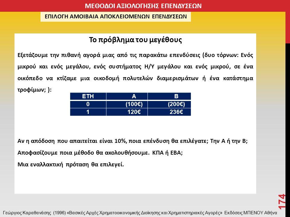 Το πρόβλημα του μεγέθους Εξετάζουμε την πιθανή αγορά μιας από τις παρακάτω επενδύσεις (δυο τόρνων: Ενός μικρού και ενός μεγάλου, ενός συστήματος Η/Υ μεγάλου και ενός μικρού, σε ένα οικόπεδο να κτίζαμε μια οικοδομή πολυτελών διαμερισμάτων ή ένα κατάστημα τροφίμων; ): Αν η απόδοση που απαιτείται είναι 10%, ποια επένδυση θα επιλέγατε; Την Α ή την Β; Αποφασίζουμε ποια μέθοδο θα ακολουθήσουμε.