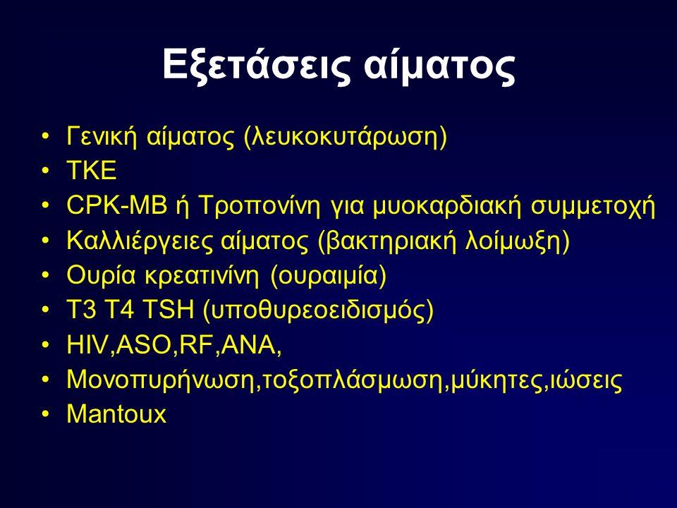 Εξετάσεις αίματος Γενική αίματος (λευκοκυτάρωση) ΤΚΕ CPK-MB ή Τροπονίνη για μυοκαρδιακή συμμετοχή Καλλιέργειες αίματος (βακτηριακή λοίμωξη) Ουρία κρεατινίνη (ουραιμία) Τ3 Τ4 ΤSH (υποθυρεοειδισμός) ΗIV,ASO,RF,ANA, Μονοπυρήνωση,τοξοπλάσμωση,μύκητες,ιώσεις Mantoux