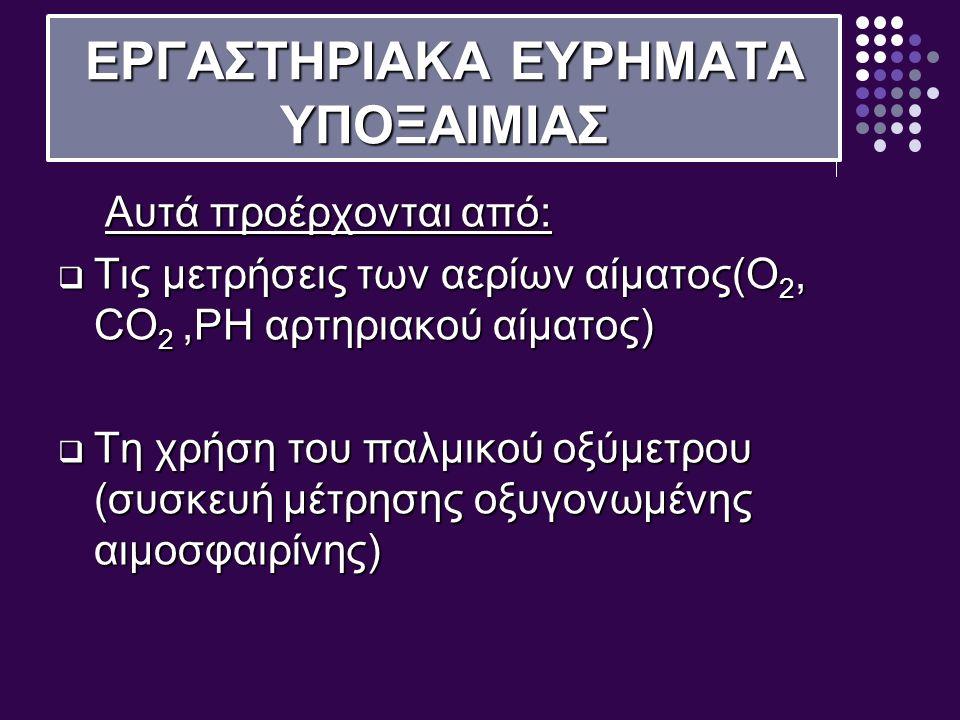 ΕΡΓΑΣΤΗΡΙΑΚΑ ΕΥΡΗΜΑΤΑ ΥΠΟΞΑΙΜΙΑΣ Αυτά προέρχονται από: Αυτά προέρχονται από:  Τις μετρήσεις των αερίων αίματος(O 2, CO 2,PH αρτηριακού αίματος)  Τη