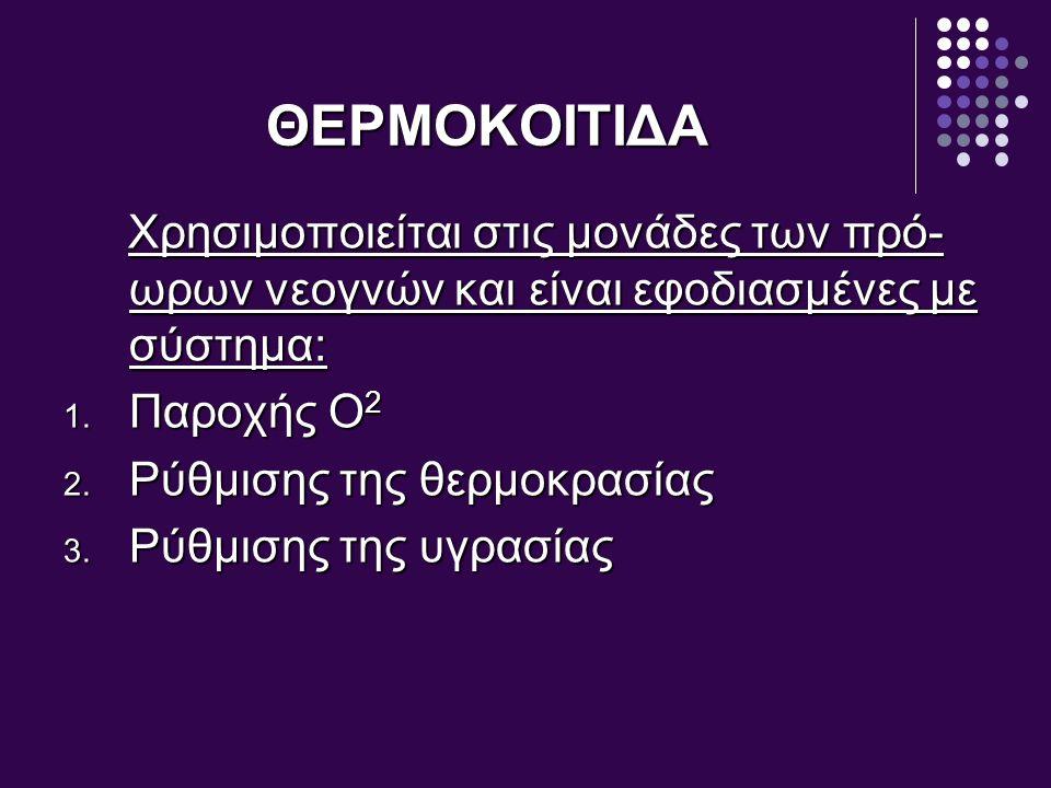 ΘΕΡΜΟΚΟΙΤΙΔΑ Χρησιμοποιείται στις μονάδες των πρό- ωρων νεογνών και είναι εφοδιασμένες με σύστημα: Χρησιμοποιείται στις μονάδες των πρό- ωρων νεογνών