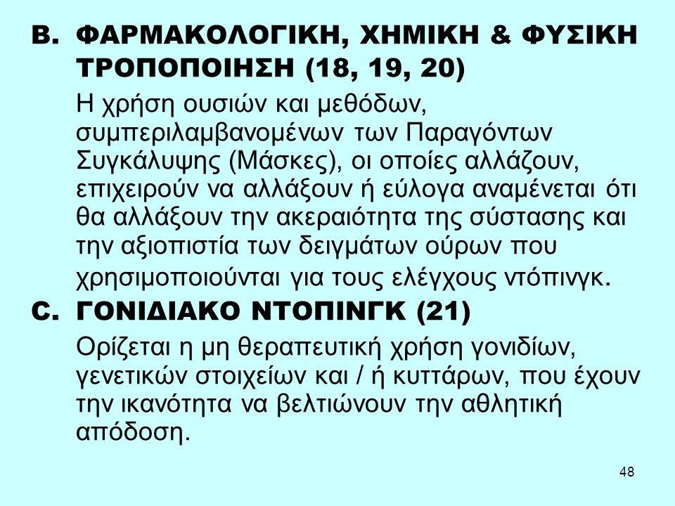 48 B.ΦΑΡΜΑΚΟΛΟΓΙΚΗ, ΧΗΜΙΚΗ & ΦΥΣΙΚΗ ΤΡΟΠΟΠΟΙΗΣΗ (18, 19, 20) Η χρήση ουσιών και μεθόδων, συμπεριλαμβανομένων των Παραγόντων Συγκάλυψης (Μάσκες), οι οποίες αλλάζουν, επιχειρούν να αλλάξουν ή εύλογα αναμένεται ότι θα αλλάξουν την ακεραιότητα της σύστασης και την αξιοπιστία των δειγμάτων ούρων που χρησιμοποιούνται για τους ελέγχους ντόπινγκ.