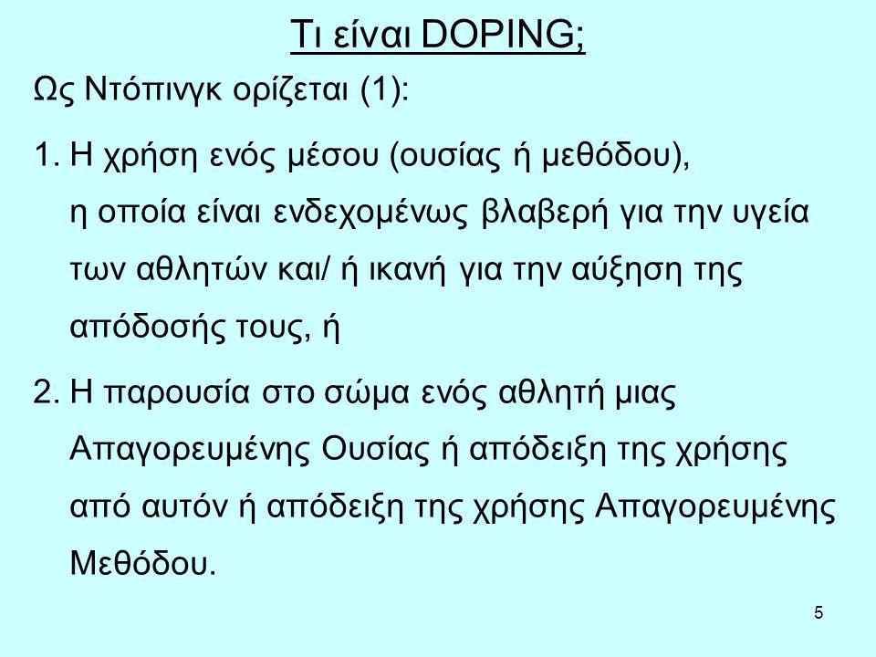 5 Τι είναι DOPING; Ως Ντόπινγκ ορίζεται (1): 1.Η χρήση ενός μέσου (ουσίας ή μεθόδου), η οποία είναι ενδεχομένως βλαβερή για την υγεία των αθλητών και/ ή ικανή για την αύξηση της απόδοσής τους, ή 2.Η παρουσία στο σώμα ενός αθλητή μιας Απαγορευμένης Ουσίας ή απόδειξη της χρήσης από αυτόν ή απόδειξη της χρήσης Απαγορευμένης Μεθόδου.